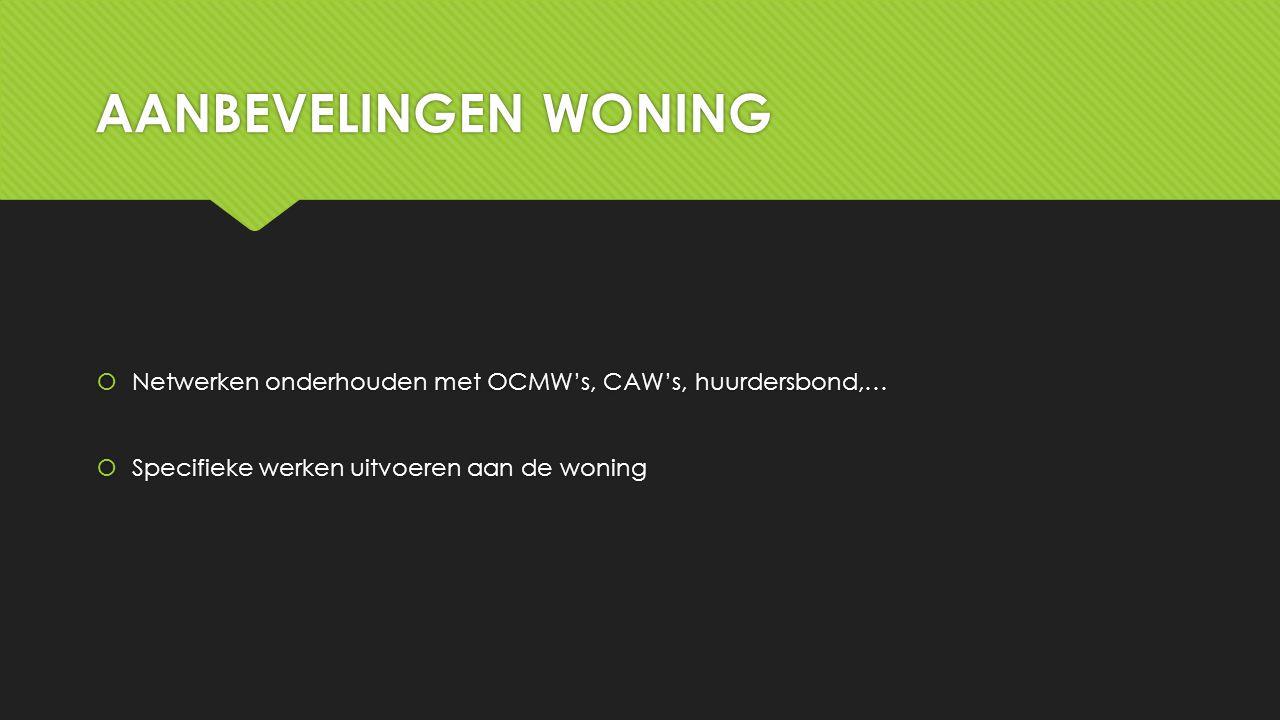 AANBEVELINGEN WONING  Netwerken onderhouden met OCMW's, CAW's, huurdersbond,…  Specifieke werken uitvoeren aan de woning  Netwerken onderhouden met OCMW's, CAW's, huurdersbond,…  Specifieke werken uitvoeren aan de woning