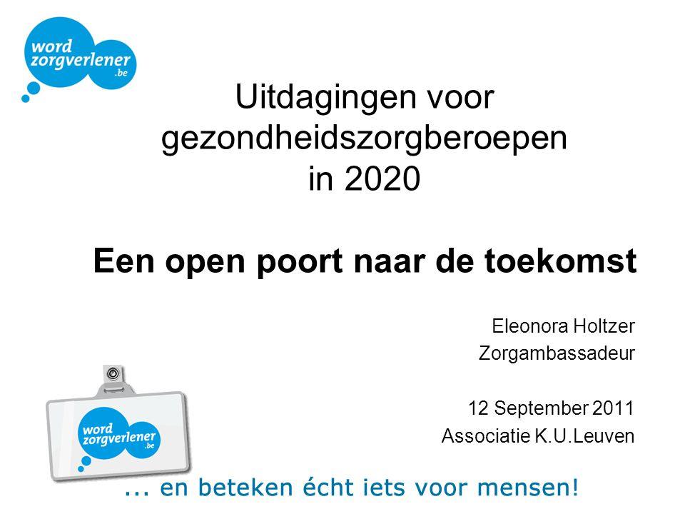 Uitdagingen voor gezondheidszorgberoepen in 2020 Een open poort naar de toekomst Eleonora Holtzer Zorgambassadeur 12 September 2011 Associatie K.U.Leu