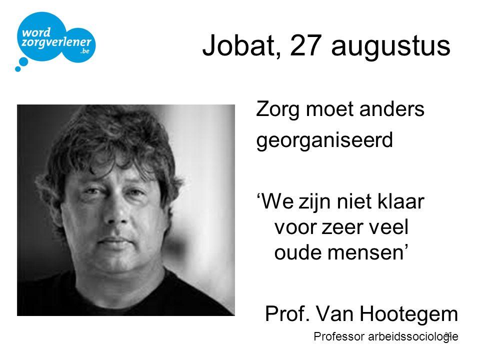 Jobat, 27 augustus Zorg moet anders georganiseerd 'We zijn niet klaar voor zeer veel oude mensen' Prof. Van Hootegem Professor arbeidssociologie 20