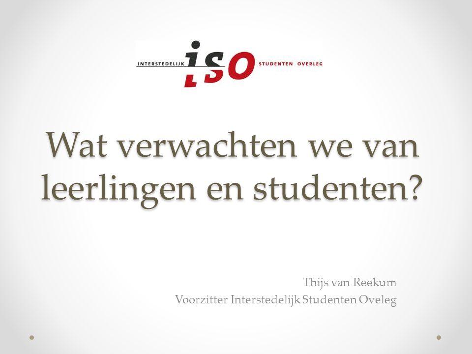 Wat verwachten we van leerlingen en studenten? Thijs van Reekum Voorzitter Interstedelijk Studenten Oveleg