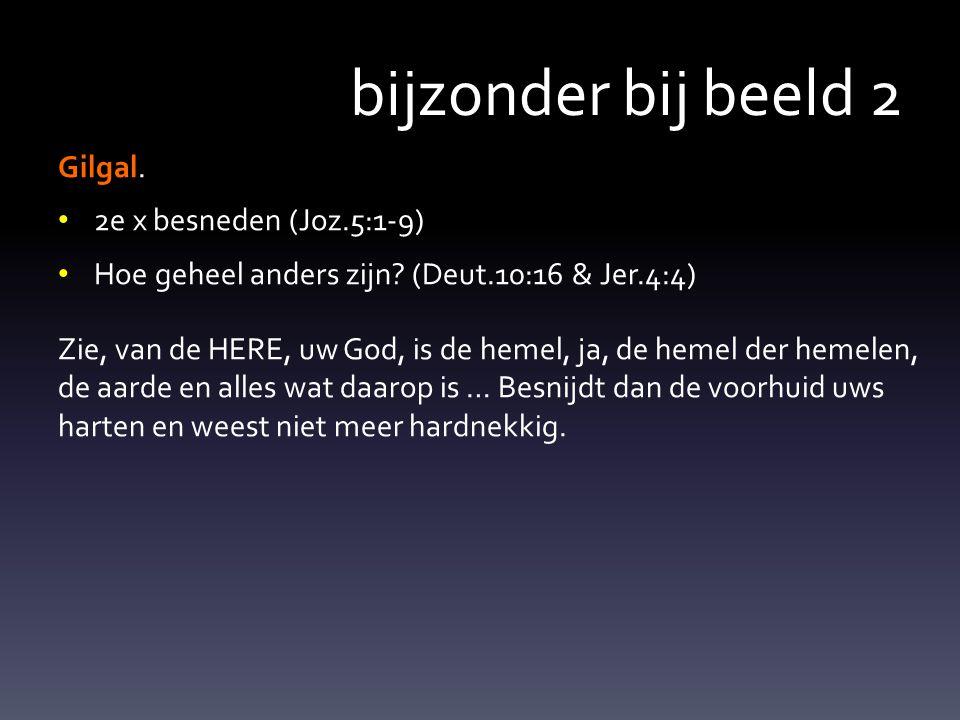 bijzonder bij beeld 2 Gilgal.2e x besneden (Joz.5:1-9) Hoe geheel anders zijn.