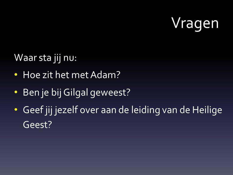 Vragen Waar sta jij nu: Hoe zit het met Adam.Ben je bij Gilgal geweest.
