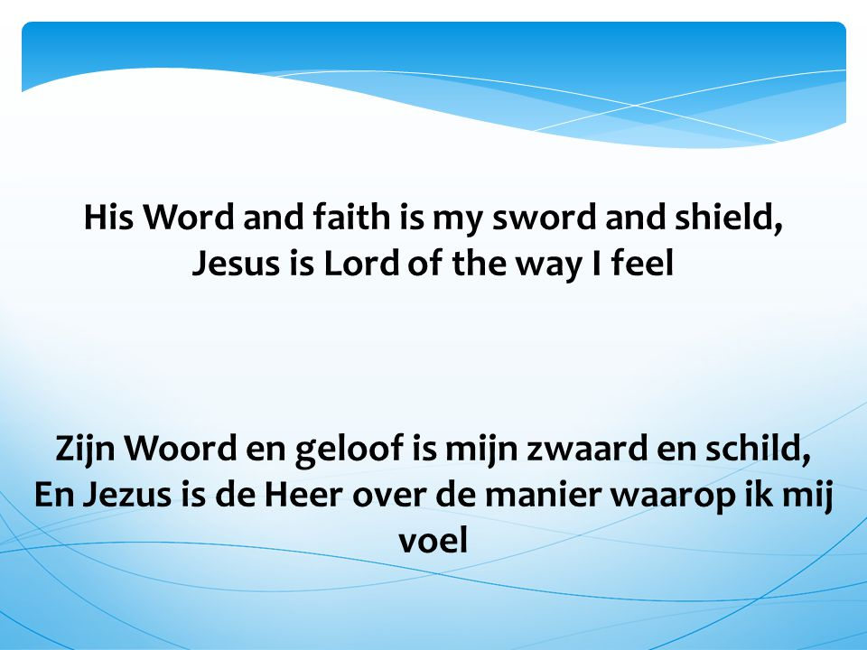 His Word and faith is my sword and shield, Jesus is Lord of the way I feel Zijn Woord en geloof is mijn zwaard en schild, En Jezus is de Heer over de