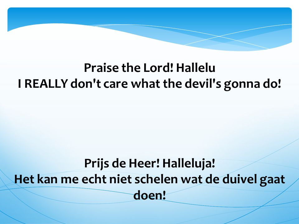 Praise the Lord! Hallelu I REALLY don't care what the devil's gonna do! Prijs de Heer! Halleluja! Het kan me echt niet schelen wat de duivel gaat doen