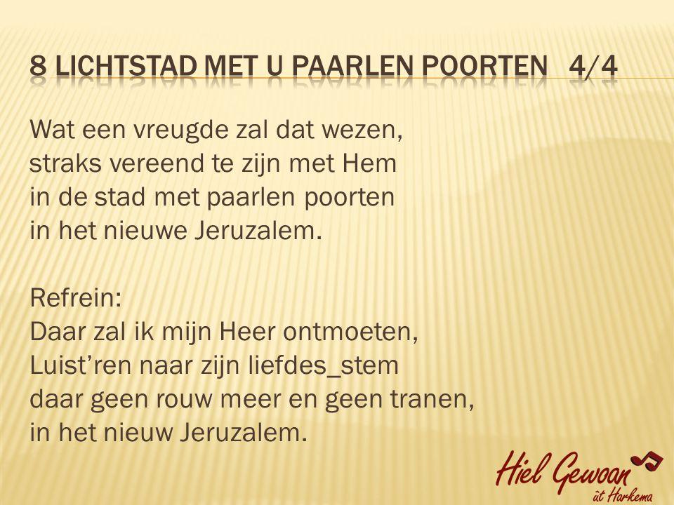 Wat een vreugde zal dat wezen, straks vereend te zijn met Hem in de stad met paarlen poorten in het nieuwe Jeruzalem.