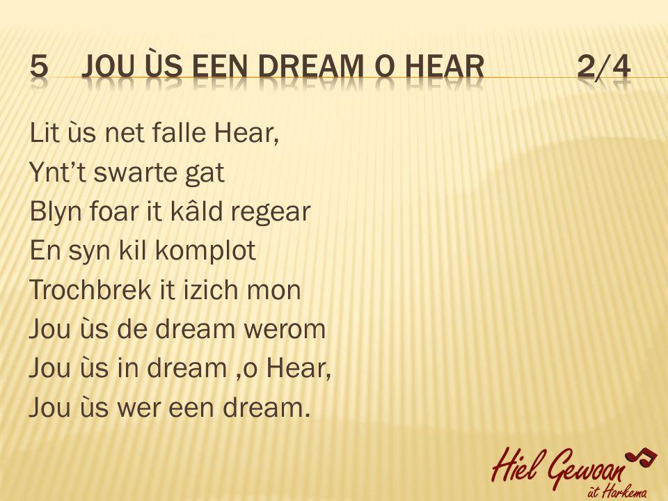 Lit ùs net falle Hear, Ynt't swarte gat Blyn foar it kâld regear En syn kil komplot Trochbrek it izich mon Jou ùs de dream werom Jou ùs in dream,o Hear, Jou ùs wer een dream.