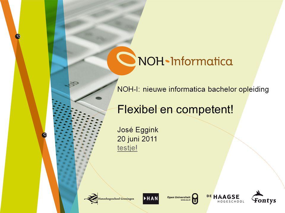 NOH-I: nieuwe informatica bachelor opleiding Flexibel en competent! José Eggink 20 juni 2011 testje! testje!