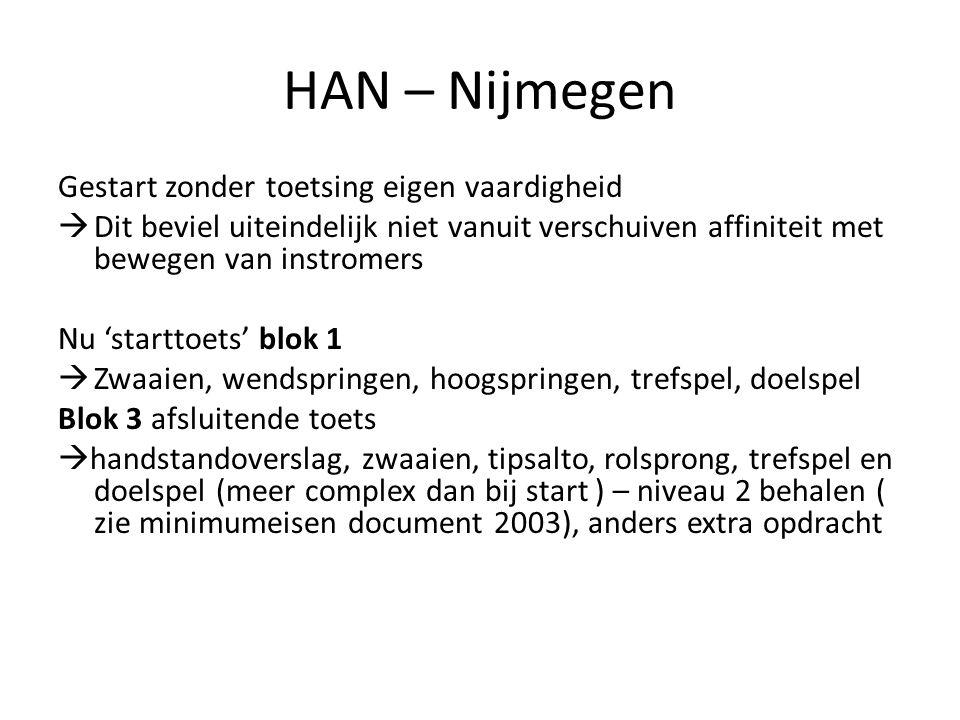 HAN – Nijmegen Gestart zonder toetsing eigen vaardigheid  Dit beviel uiteindelijk niet vanuit verschuiven affiniteit met bewegen van instromers Nu 'starttoets' blok 1  Zwaaien, wendspringen, hoogspringen, trefspel, doelspel Blok 3 afsluitende toets  handstandoverslag, zwaaien, tipsalto, rolsprong, trefspel en doelspel (meer complex dan bij start ) – niveau 2 behalen ( zie minimumeisen document 2003), anders extra opdracht