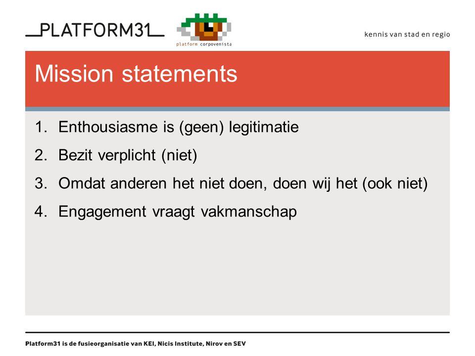 Mission statements 1.Enthousiasme is (geen) legitimatie 2.Bezit verplicht (niet) 3.Omdat anderen het niet doen, doen wij het (ook niet) 4.Engagement v