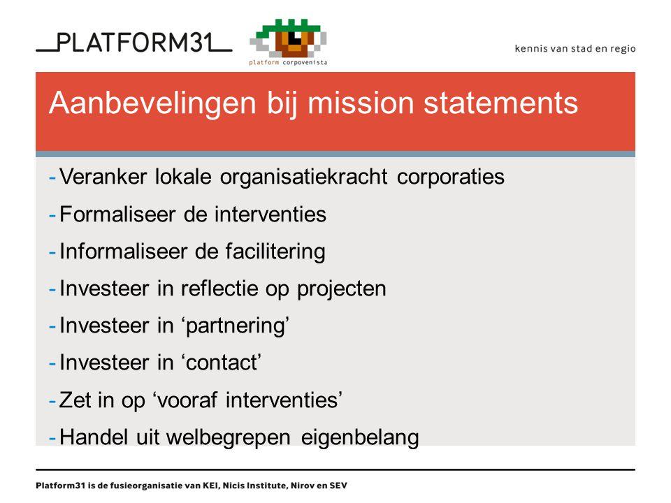 Aanbevelingen bij mission statements -Veranker lokale organisatiekracht corporaties -Formaliseer de interventies -Informaliseer de facilitering -Investeer in reflectie op projecten -Investeer in 'partnering' -Investeer in 'contact' -Zet in op 'vooraf interventies' -Handel uit welbegrepen eigenbelang