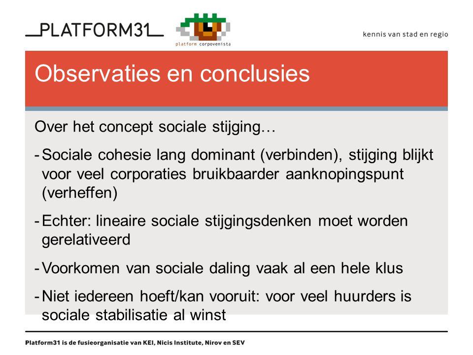 Observaties en conclusies Over het concept sociale stijging… -Sociale cohesie lang dominant (verbinden), stijging blijkt voor veel corporaties bruikbaarder aanknopingspunt (verheffen) -Echter: lineaire sociale stijgingsdenken moet worden gerelativeerd -Voorkomen van sociale daling vaak al een hele klus -Niet iedereen hoeft/kan vooruit: voor veel huurders is sociale stabilisatie al winst