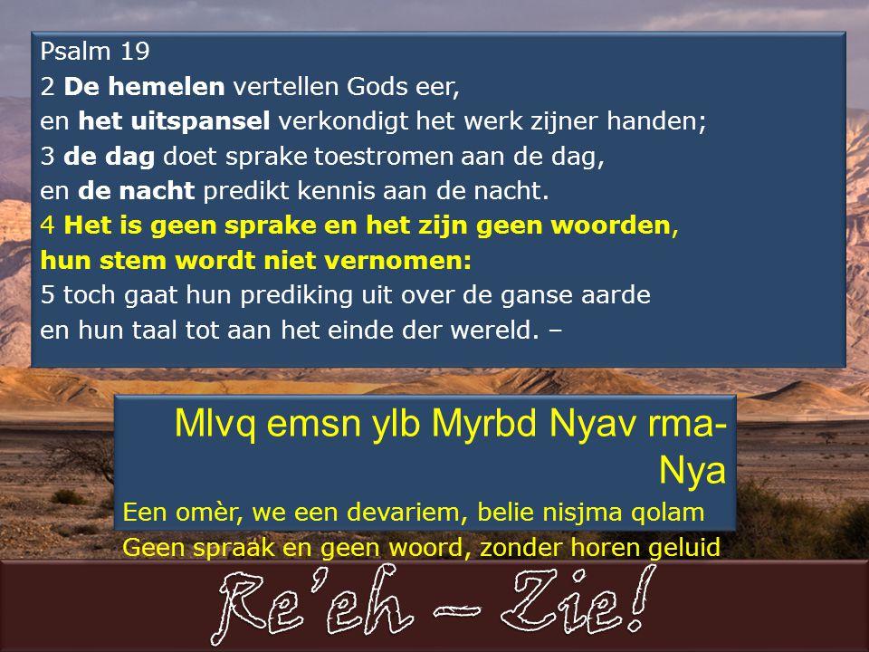 Psalm 19 2 De hemelen vertellen Gods eer, en het uitspansel verkondigt het werk zijner handen; 3 de dag doet sprake toestromen aan de dag, en de nacht predikt kennis aan de nacht.