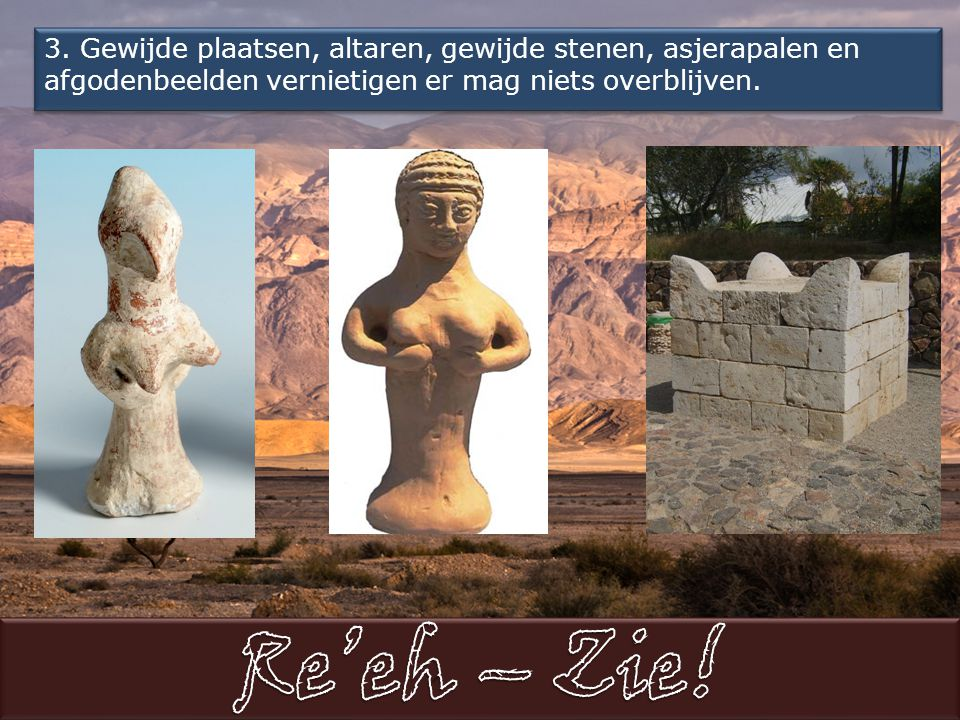 3. Gewijde plaatsen, altaren, gewijde stenen, asjerapalen en afgodenbeelden vernietigen er mag niets overblijven.