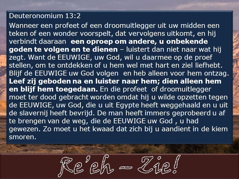 Deuteronomium 13:2 Wanneer een profeet of een droomuitlegger uit uw midden een teken of een wonder voorspelt, dat vervolgens uitkomt, en hij verbindt daaraan een oproep om andere, u onbekende goden te volgen en te dienen – luistert dan niet naar wat hij zegt.