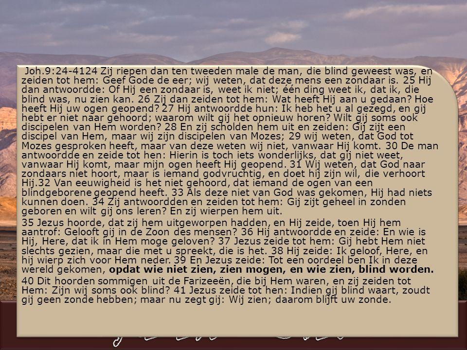 Joh.9:24-4124 Zij riepen dan ten tweeden male de man, die blind geweest was, en zeiden tot hem: Geef Gode de eer; wij weten, dat deze mens een zondaar is.