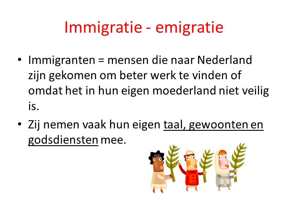 Immigratie - emigratie Immigranten = mensen die naar Nederland zijn gekomen om beter werk te vinden of omdat het in hun eigen moederland niet veilig i