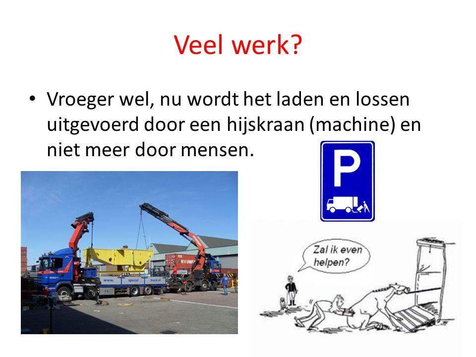 Veel werk? Vroeger wel, nu wordt het laden en lossen uitgevoerd door een hijskraan (machine) en niet meer door mensen.