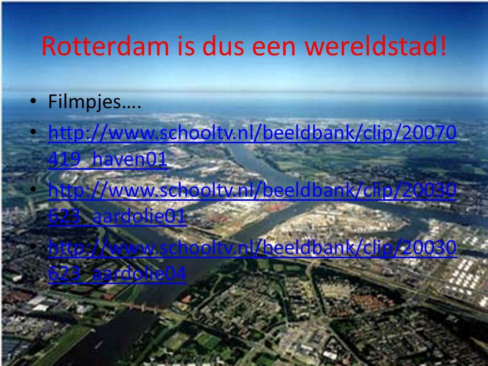 Rotterdam is dus een wereldstad! Filmpjes…. http://www.schooltv.nl/beeldbank/clip/20070 419_haven01 http://www.schooltv.nl/beeldbank/clip/20070 419_ha