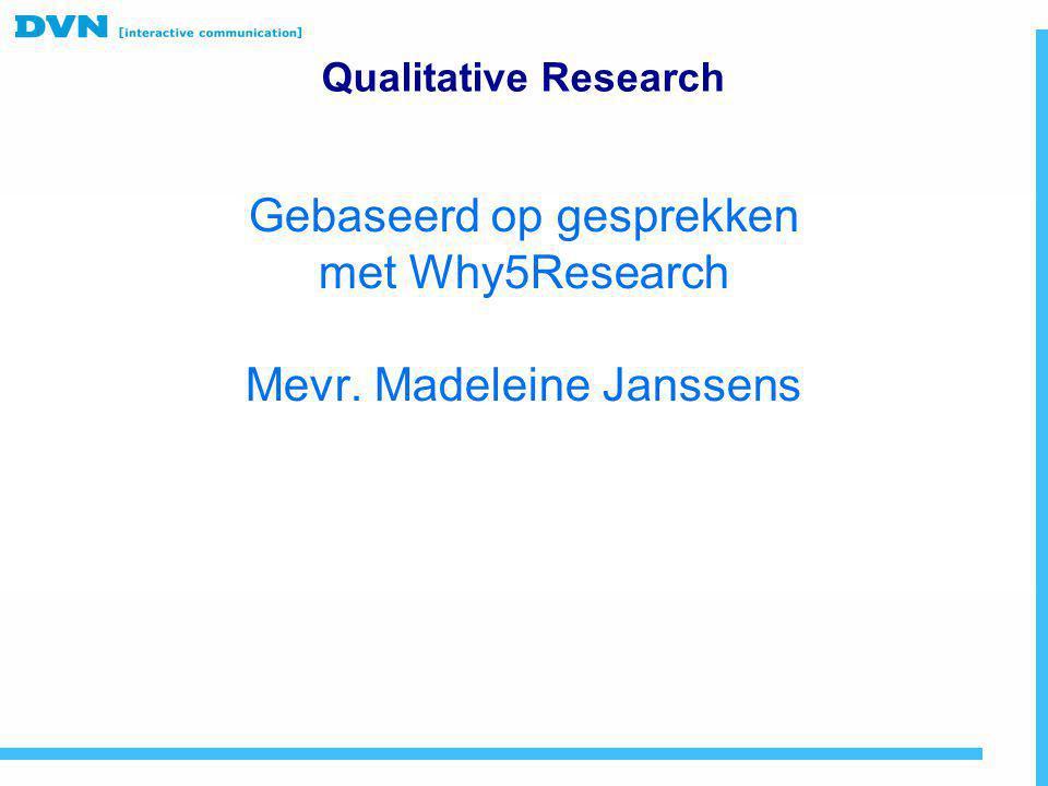 Gebaseerd op gesprekken met Why5Research Mevr. Madeleine Janssens Qualitative Research