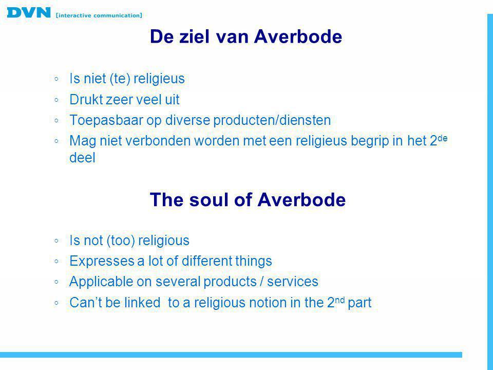 De ziel van Averbode ◦ Is niet (te) religieus ◦ Drukt zeer veel uit ◦ Toepasbaar op diverse producten/diensten ◦ Mag niet verbonden worden met een rel