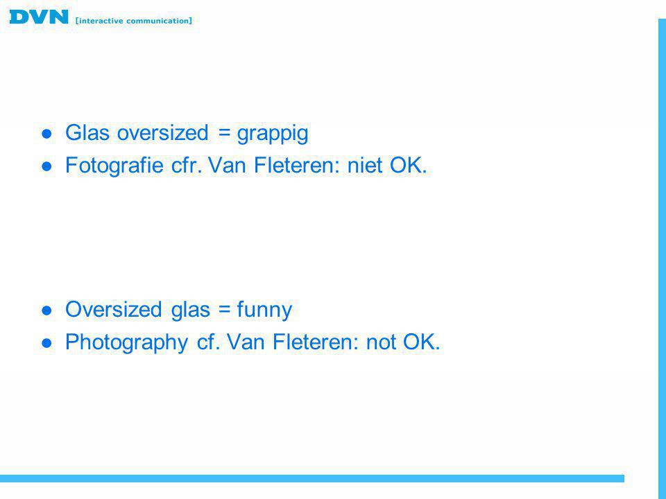 ● Glas oversized = grappig ● Fotografie cfr. Van Fleteren: niet OK. ● Oversized glas = funny ● Photography cf. Van Fleteren: not OK.