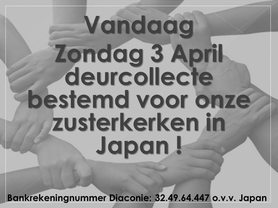 Vandaag Zondag 3 April deurcollecte bestemd voor onze zusterkerken in Japan ! Bankrekeningnummer Diaconie: 32.49.64.447 o.v.v. Japan