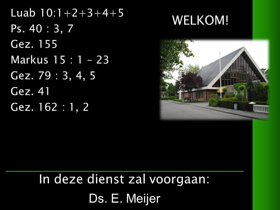 WELKOM. Luab 10:1+2+3+4+5 Ps. 40 : 3, 7 Gez. 155 Markus 15 : 1 – 23 Gez.