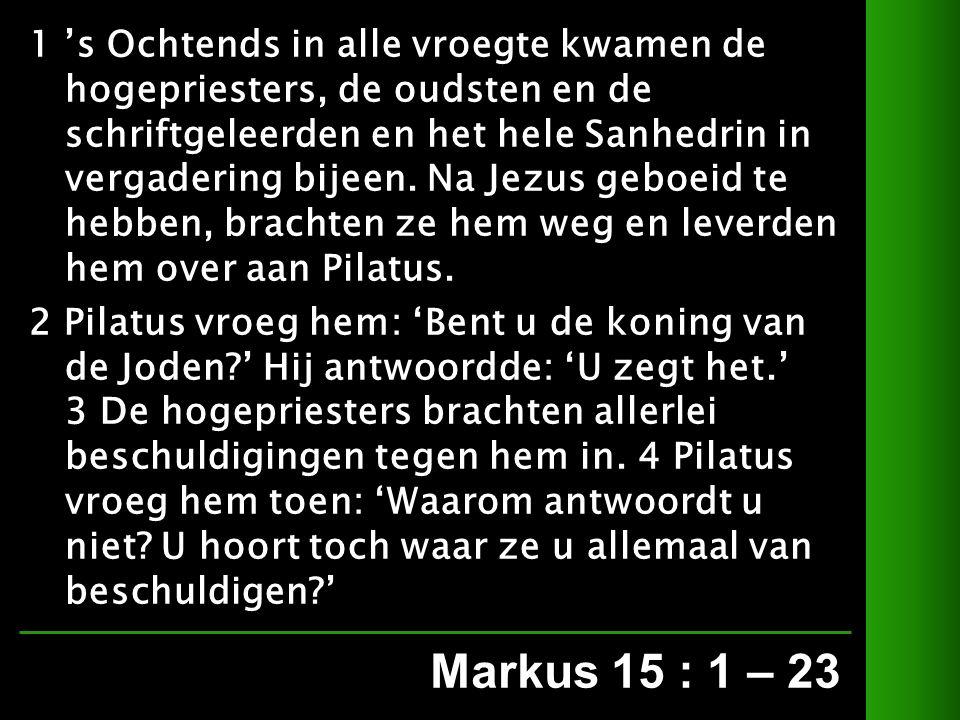 Markus 15 : 1 – 23 1 's Ochtends in alle vroegte kwamen de hogepriesters, de oudsten en de schriftgeleerden en het hele Sanhedrin in vergadering bijeen.