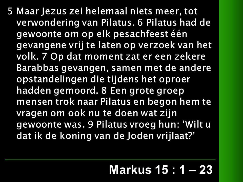 Markus 15 : 1 – 23 5 Maar Jezus zei helemaal niets meer, tot verwondering van Pilatus.