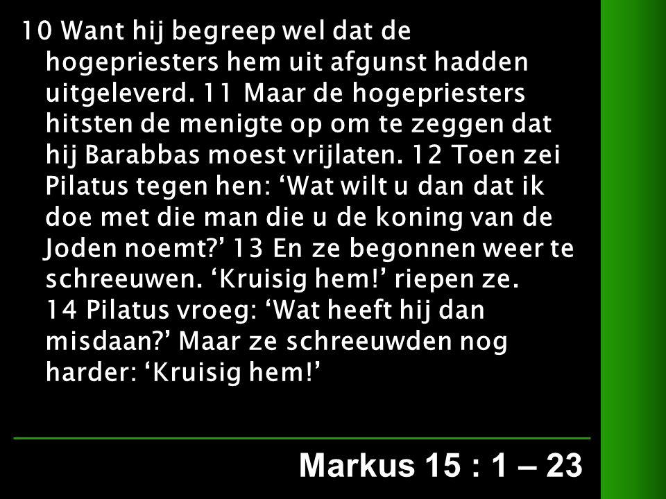 Markus 15 : 1 – 23 10 Want hij begreep wel dat de hogepriesters hem uit afgunst hadden uitgeleverd.