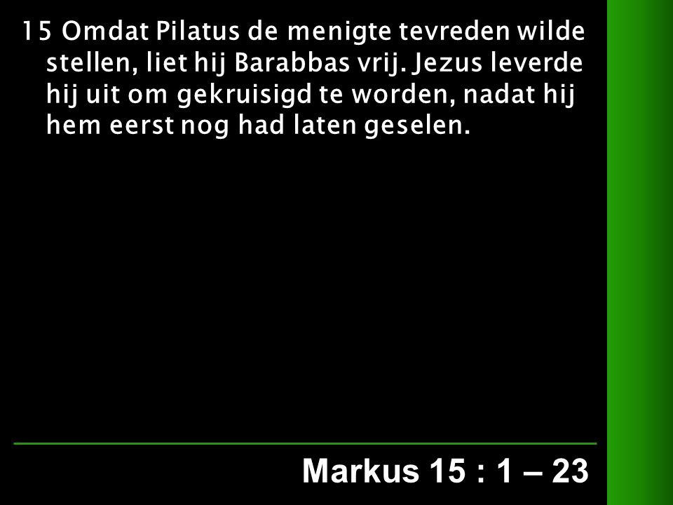 Markus 15 : 1 – 23 15 Omdat Pilatus de menigte tevreden wilde stellen, liet hij Barabbas vrij.