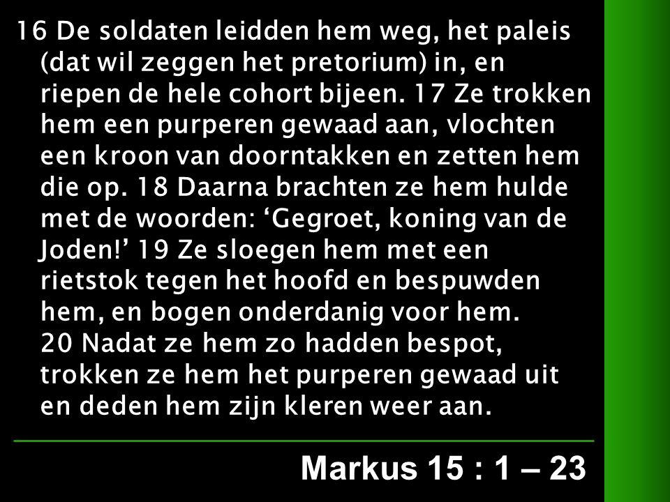 Markus 15 : 1 – 23 16 De soldaten leidden hem weg, het paleis (dat wil zeggen het pretorium) in, en riepen de hele cohort bijeen.