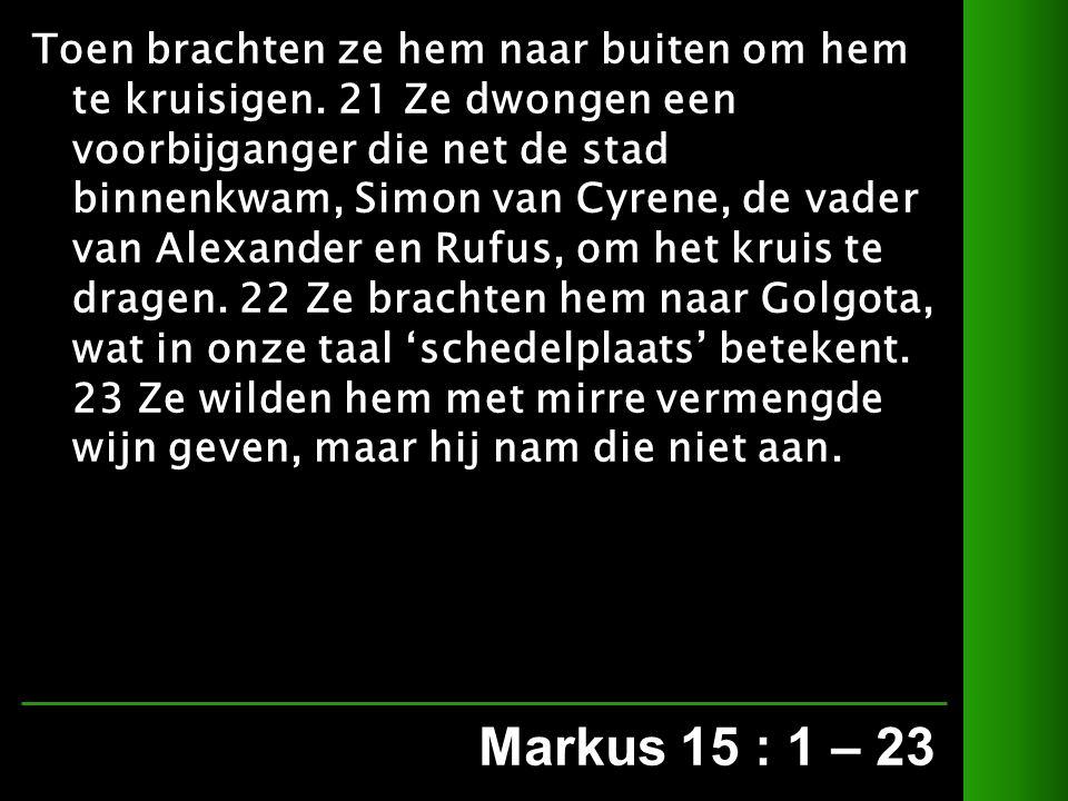 Markus 15 : 1 – 23 Toen brachten ze hem naar buiten om hem te kruisigen.