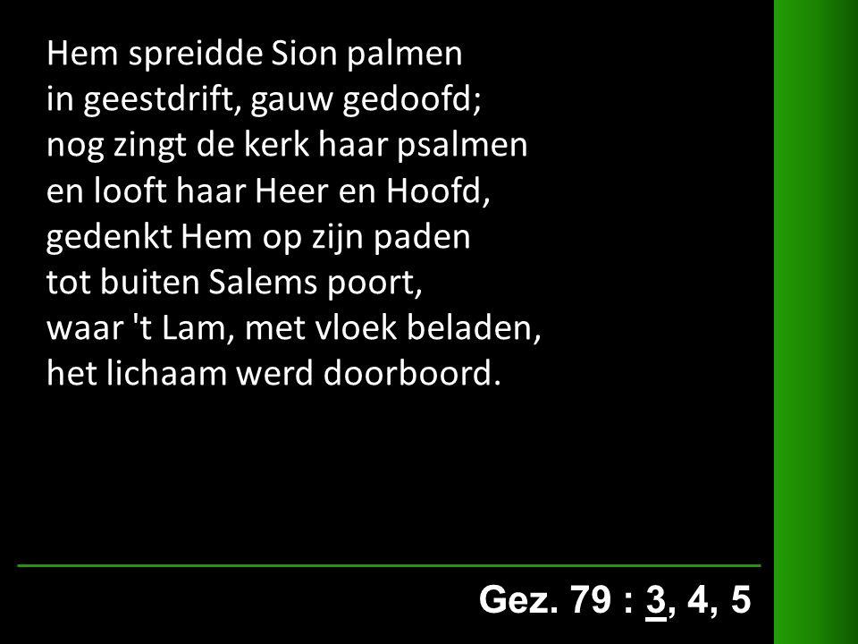 Gez. 79 : 3, 4, 5 Hem spreidde Sion palmen in geestdrift, gauw gedoofd; nog zingt de kerk haar psalmen en looft haar Heer en Hoofd, gedenkt Hem op zij