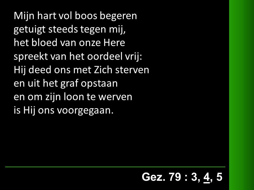 Gez. 79 : 3, 4, 5 Mijn hart vol boos begeren getuigt steeds tegen mij, het bloed van onze Here spreekt van het oordeel vrij: Hij deed ons met Zich ste
