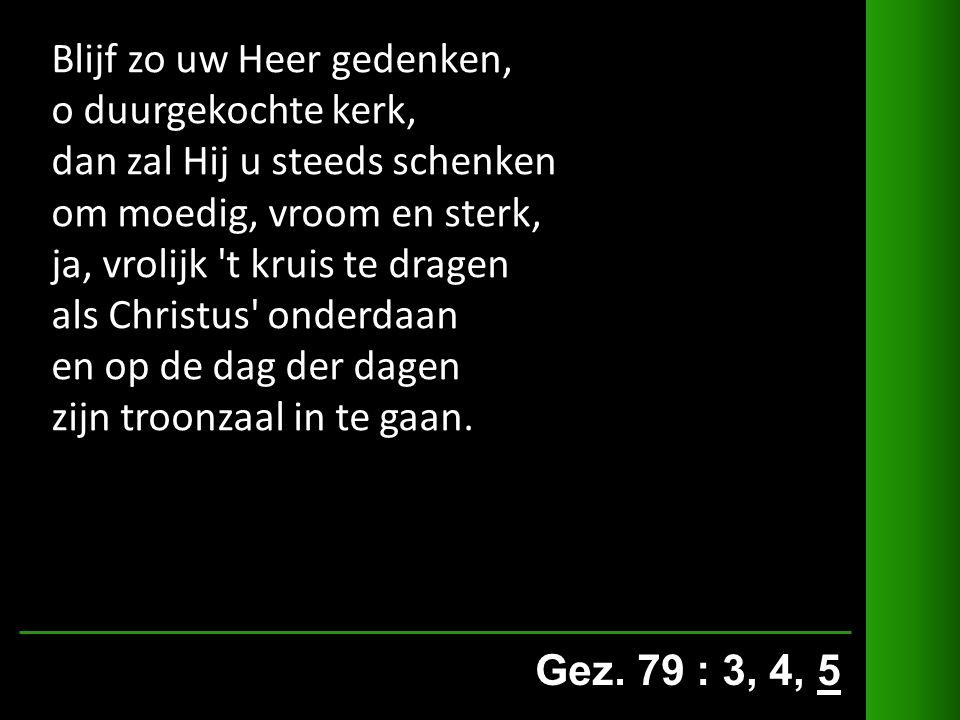 Gez. 79 : 3, 4, 5 Blijf zo uw Heer gedenken, o duurgekochte kerk, dan zal Hij u steeds schenken om moedig, vroom en sterk, ja, vrolijk 't kruis te dra