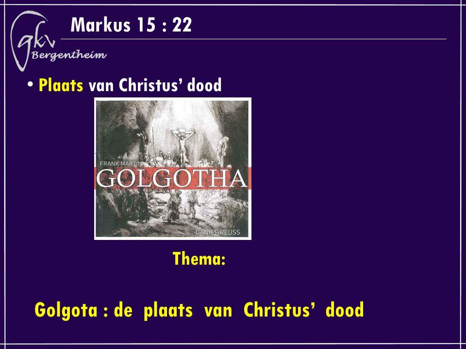 Markus 15 : 22 Plaats van Christus' dood Thema: Golgota : de plaats van Christus' dood