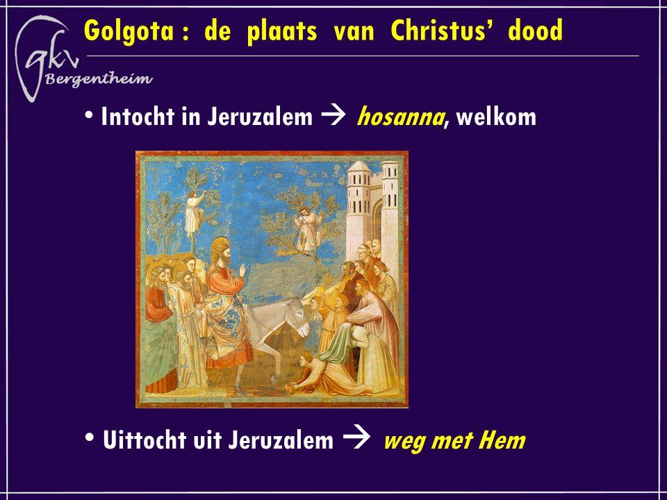 Golgota : de plaats van Christus' dood Intocht in Jeruzalem  hosanna, welkom Uittocht uit Jeruzalem  weg met Hem