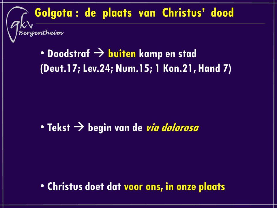Golgota : de plaats van Christus' dood Doodstraf  buiten kamp en stad (Deut.17; Lev.24; Num.15; 1 Kon.21, Hand 7) Tekst  begin van de via dolorosa Christus doet dat voor ons, in onze plaats