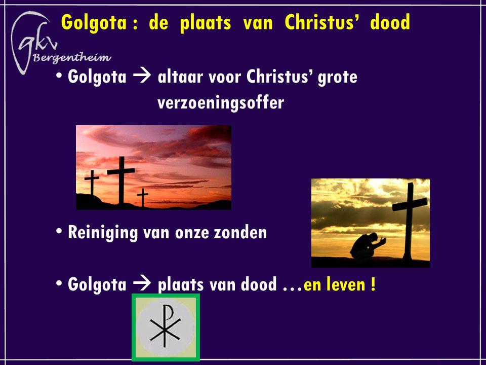 Golgota : de plaats van Christus' dood Golgota  altaar voor Christus' grote verzoeningsoffer Reiniging van onze zonden Golgota  plaats van dood …en leven !