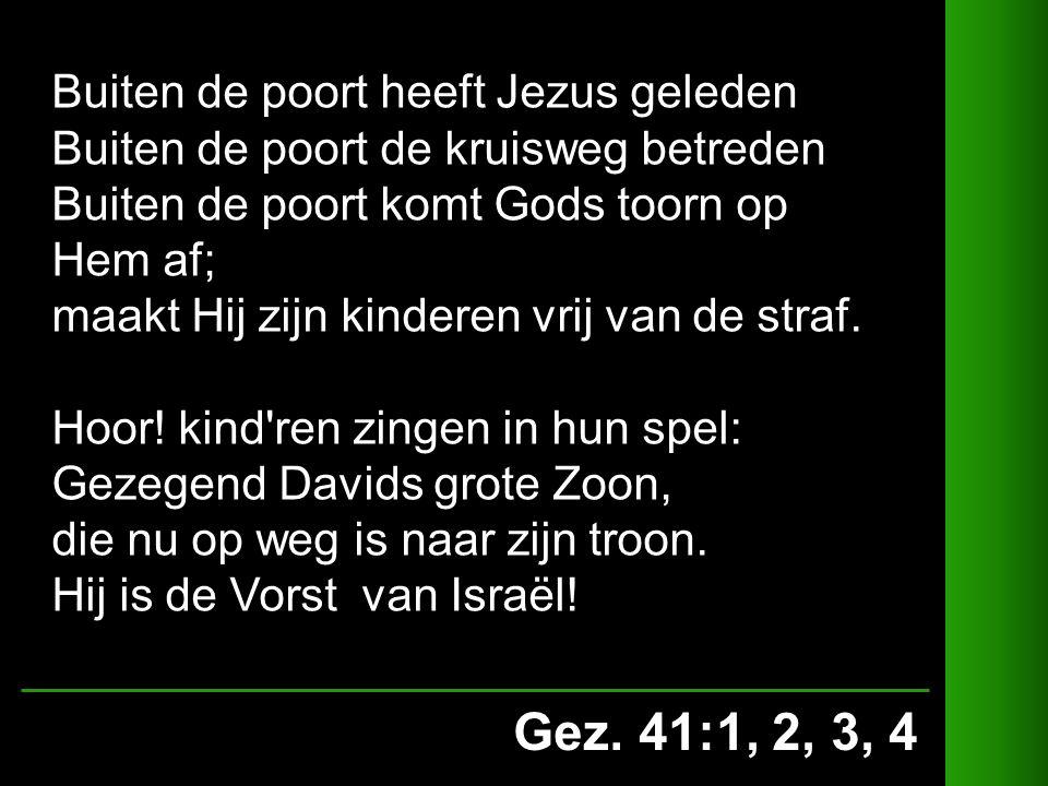 Gez. 41:1, 2, 3, 4 Buiten de poort heeft Jezus geleden Buiten de poort de kruisweg betreden Buiten de poort komt Gods toorn op Hem af; maakt Hij zijn