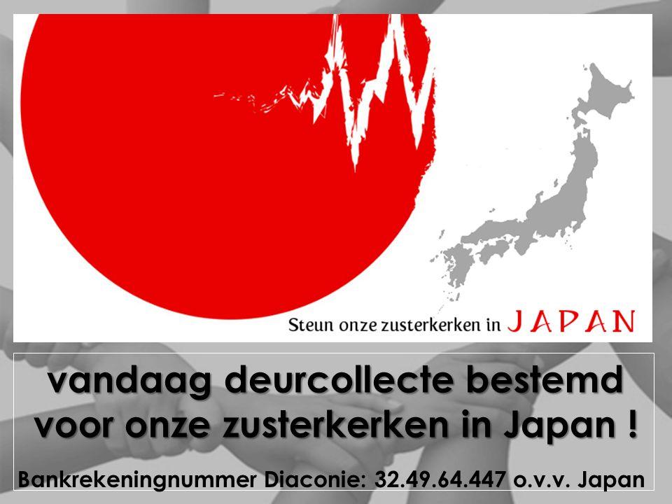 vandaag deurcollecte bestemd voor onze zusterkerken in Japan ! Bankrekeningnummer Diaconie: 32.49.64.447 o.v.v. Japan