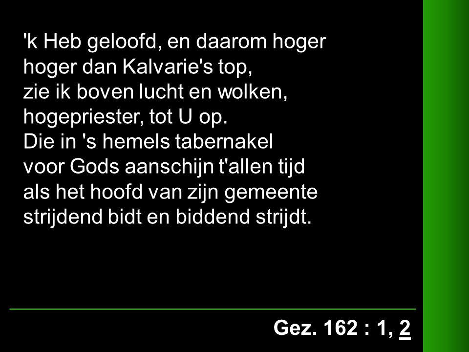 Gez. 162 : 1, 2 'k Heb geloofd, en daarom hoger hoger dan Kalvarie's top, zie ik boven lucht en wolken, hogepriester, tot U op. Die in 's hemels taber