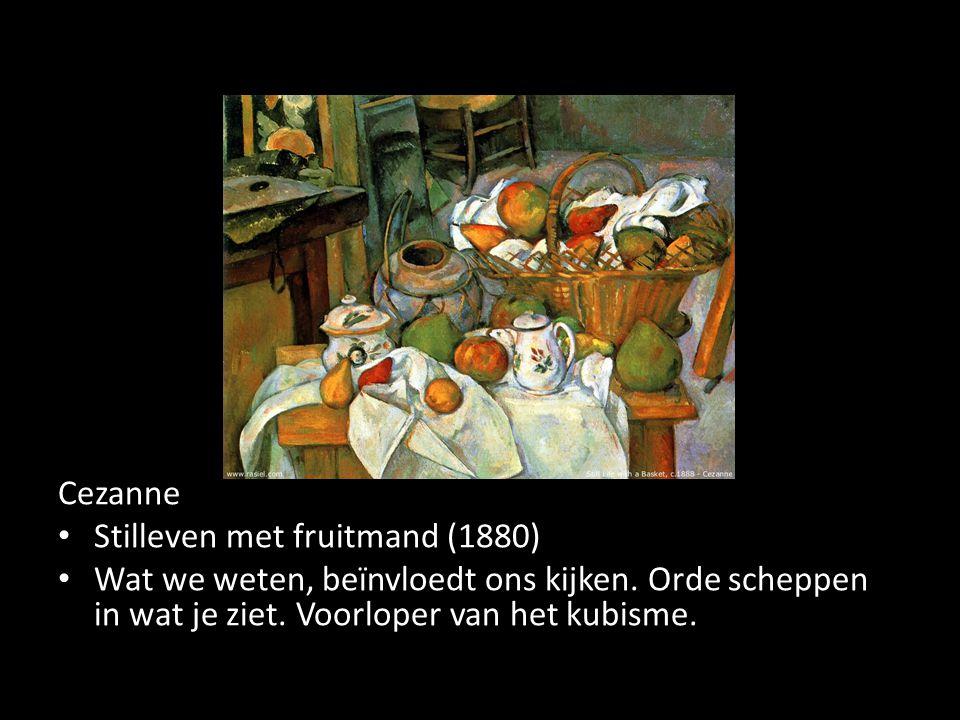 Cezanne Stilleven met fruitmand (1880) Wat we weten, beïnvloedt ons kijken. Orde scheppen in wat je ziet. Voorloper van het kubisme.