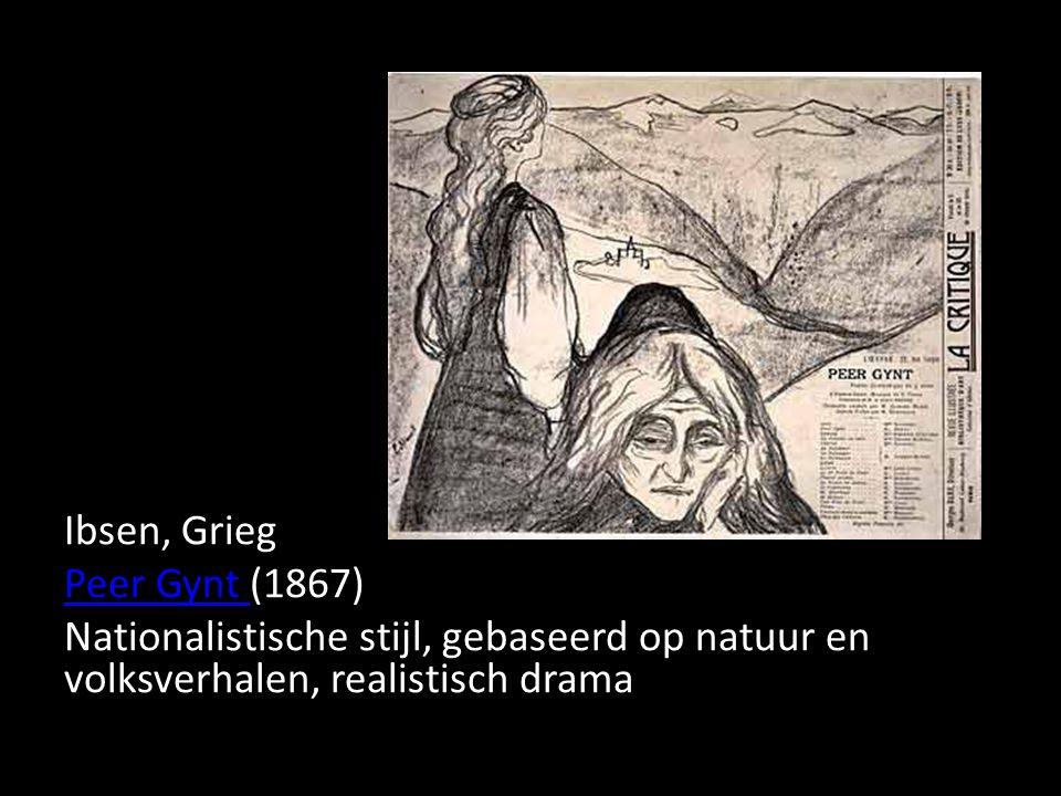 Ibsen, Grieg Peer Gynt Peer Gynt (1867) Nationalistische stijl, gebaseerd op natuur en volksverhalen, realistisch drama