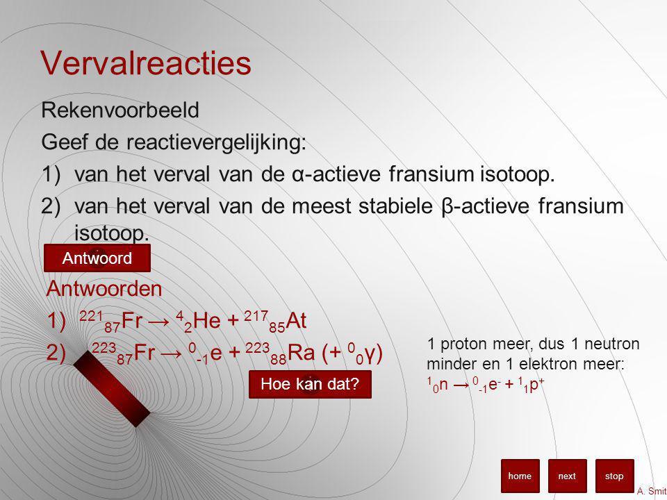 Vervalreacties Rekenvoorbeeld Geef de reactievergelijking: 1)van het verval van de α-actieve fransium isotoop. 2)van het verval van de meest stabiele