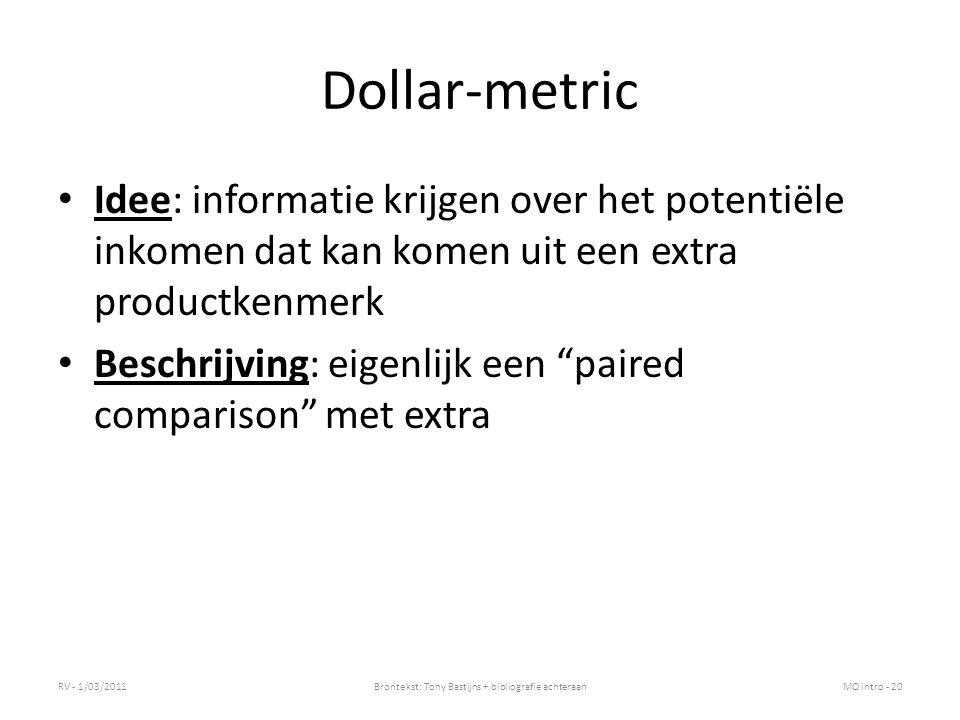 Dollar-metric Idee: informatie krijgen over het potentiële inkomen dat kan komen uit een extra productkenmerk Beschrijving: eigenlijk een paired comparison met extra RV - 1/03/2011Brontekst: Tony Bastijns + bibliografie achteraanMO intro - 20