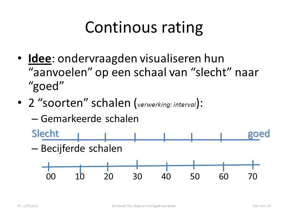 Continous rating Idee: ondervraagden visualiseren hun aanvoelen op een schaal van slecht naar goed 2 soorten schalen ( verwerking: interval ): – Gemarkeerde schalen Slechtgoed – Becijferde schalen 0010203040506070 RV - 1/03/2011Brontekst: Tony Bastijns + bibliografie achteraanMO intro - 24