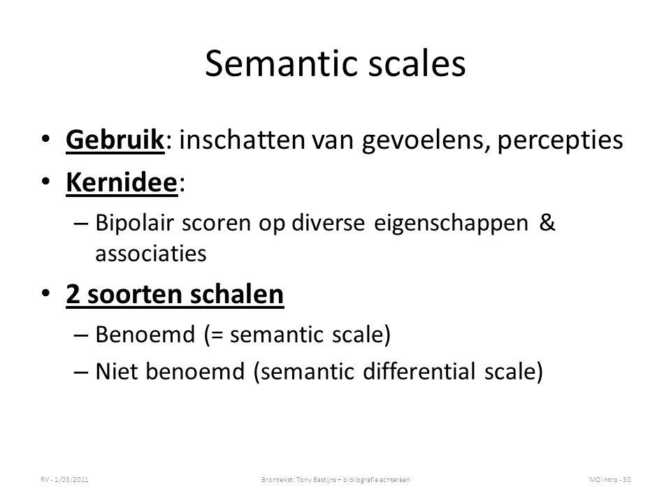 Semantic scales Gebruik: inschatten van gevoelens, percepties Kernidee: – Bipolair scoren op diverse eigenschappen & associaties 2 soorten schalen – Benoemd (= semantic scale) – Niet benoemd (semantic differential scale) RV - 1/03/2011Brontekst: Tony Bastijns + bibliografie achteraanMO intro - 30