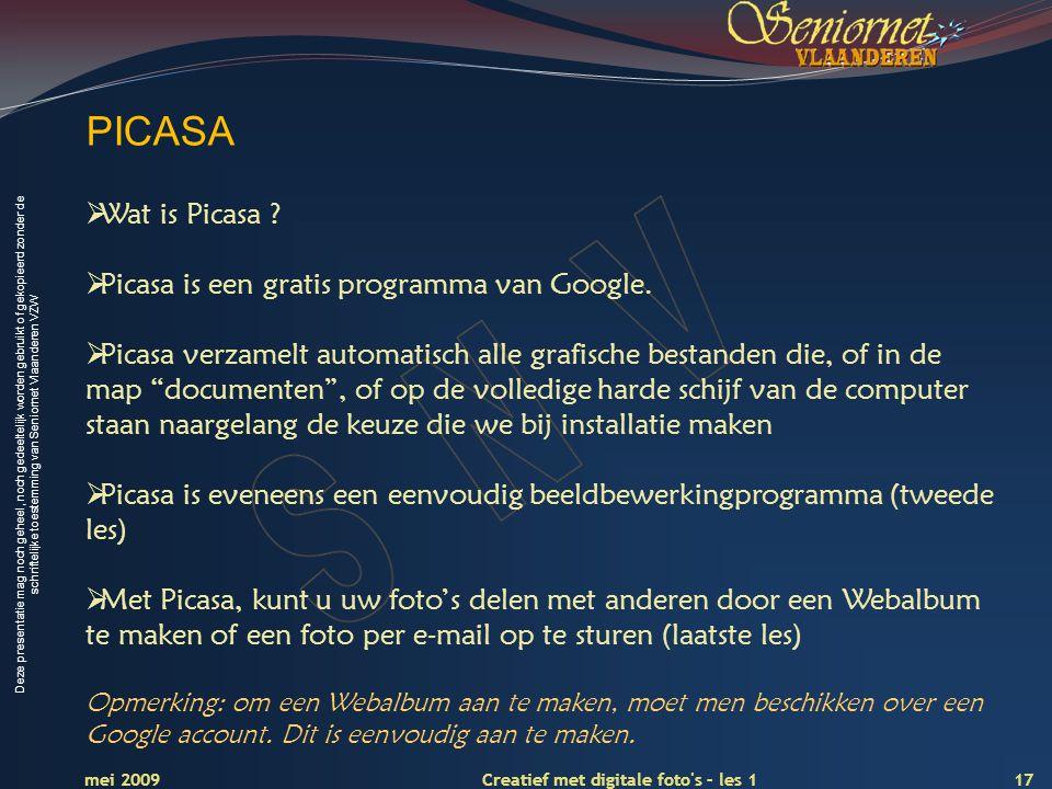 Deze presentatie mag noch geheel, noch gedeeltelijk worden gebruikt of gekopieerd zonder de schriftelijke toestemming van Seniornet Vlaanderen VZW 17 Creatief met digitale foto s – les 1 mei 2009 PICASA  Wat is Picasa .
